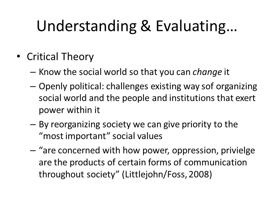 Understanding & Evaluating… Critical Theory – Know the social world so that you can change it – Openly political: challenges existing way sof organizi