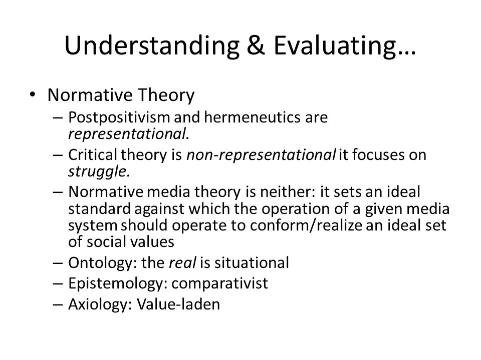 Understanding & Evaluating… Normative Theory – Postpositivism and hermeneutics are representational. – Critical theory is non-representational it focu