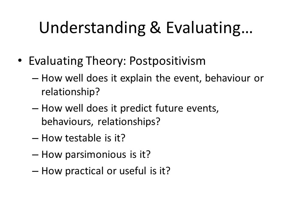 Understanding & Evaluating… Evaluating Theory: Postpositivism – How well does it explain the event, behaviour or relationship? – How well does it pred