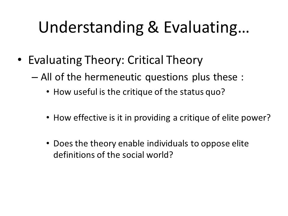 Understanding & Evaluating… Evaluating Theory: Critical Theory – All of the hermeneutic questions plus these : How useful is the critique of the statu
