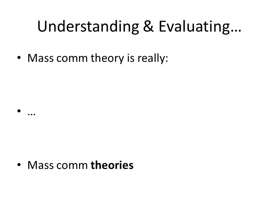 Understanding & Evaluating… Mass comm theory is really: … Mass comm theories