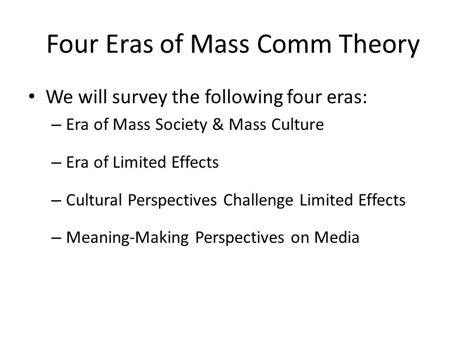 Four Eras of Mass Comm Theory We will survey the following four eras: – Era of Mass Society & Mass Culture – Era of Limited Effects – Cultural Perspec