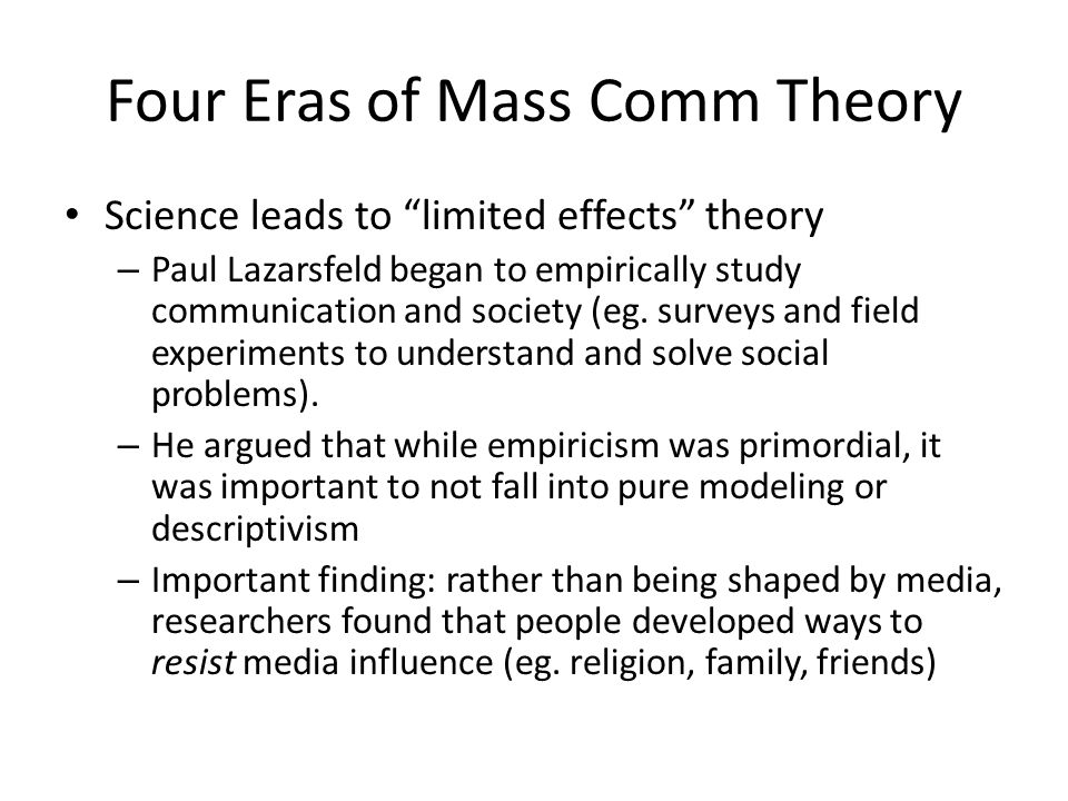 Four Eras of Mass Comm Theory Science leads to limited effects theory – Paul Lazarsfeld began to empirically study communication and society (eg. surv