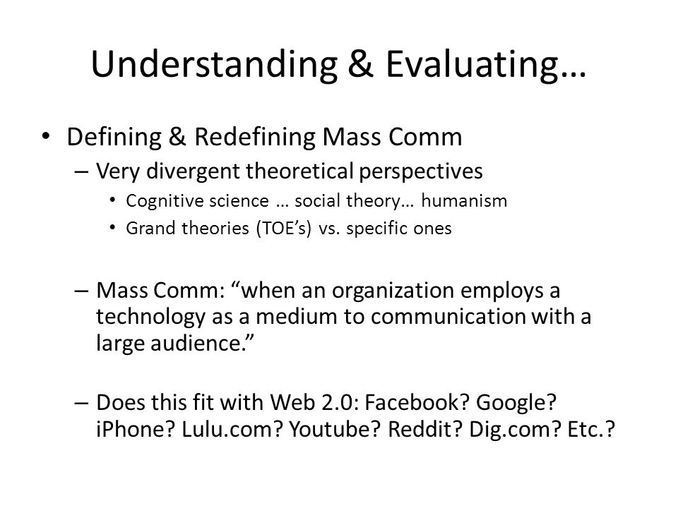 Understanding & Evaluating… Defining & Redefining Mass Comm – Very divergent theoretical perspectives Cognitive science … social theory… humanism Gran