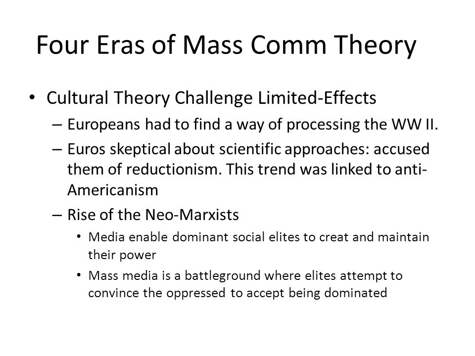 Four Eras of Mass Comm Theory Cultural Theory Challenge Limited-Effects – Europeans had to find a way of processing the WW II. – Euros skeptical about