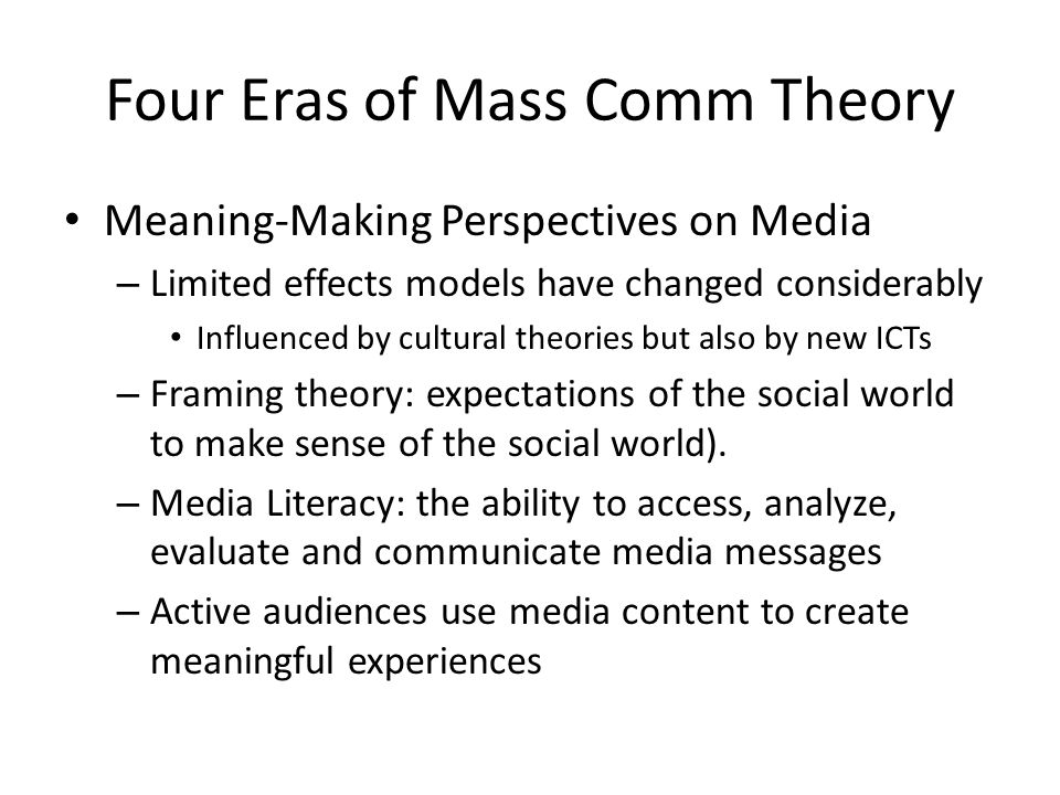 Four Eras of Mass Comm Theory Meaning-Making Perspectives on Media – Limited effects models have changed considerably Influenced by cultural theories