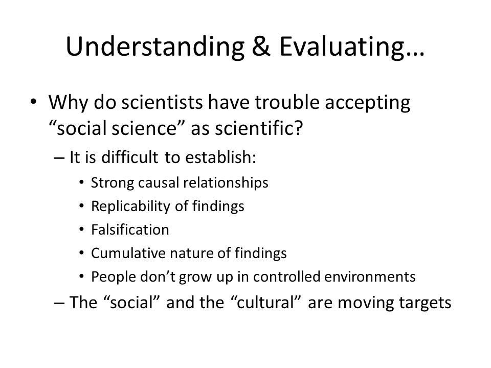 Understanding & Evaluating… Why do scientists have trouble accepting social science as scientific? – It is difficult to establish: Strong causal relat