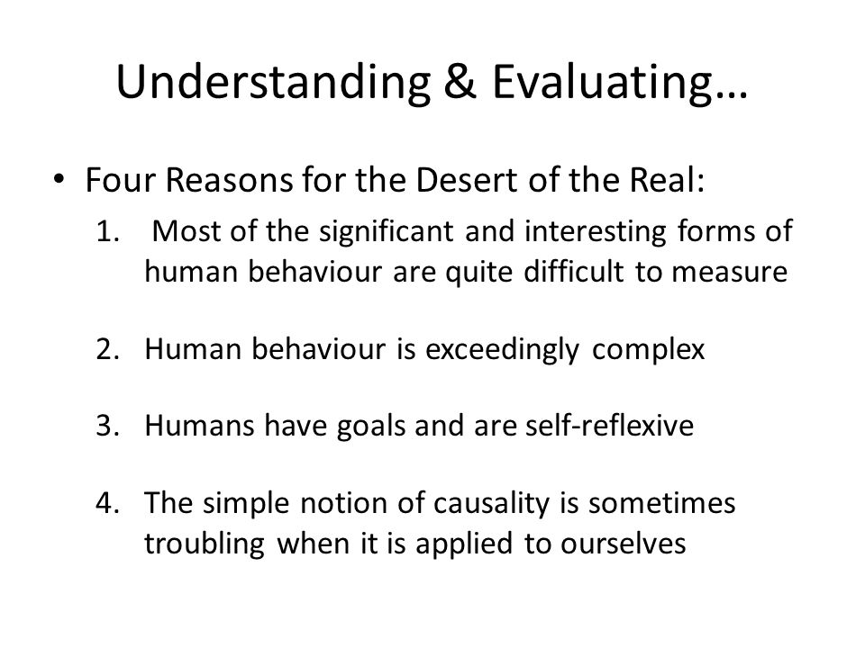 Understanding & Evaluating… Four Reasons for the Desert of the Real: 1. Most of the significant and interesting forms of human behaviour are quite dif