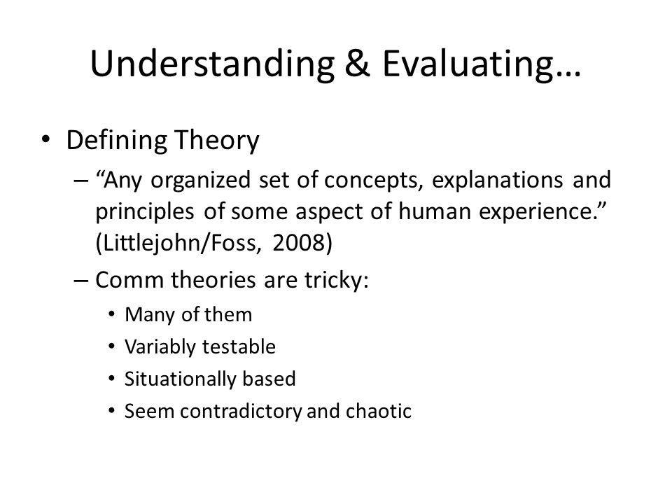 Understanding & Evaluating… Defining Theory – Any organized set of concepts, explanations and principles of some aspect of human experience. (Littlejo