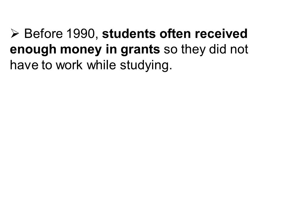 Before 1990, students often received enough money in grants so they did not have to work while studying.