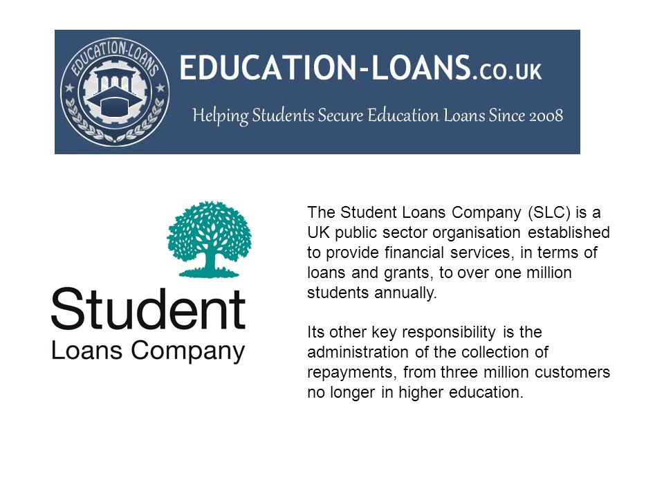 The Student Loans Company (SLC) is a UK public sector organisation established to provide financial services, in terms of loans and grants, to over one million students annually.