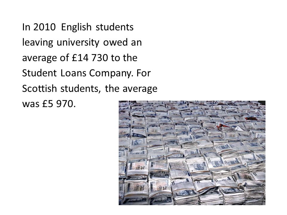 In 2010 English students leaving university owed an average of £14 730 to the Student Loans Company.