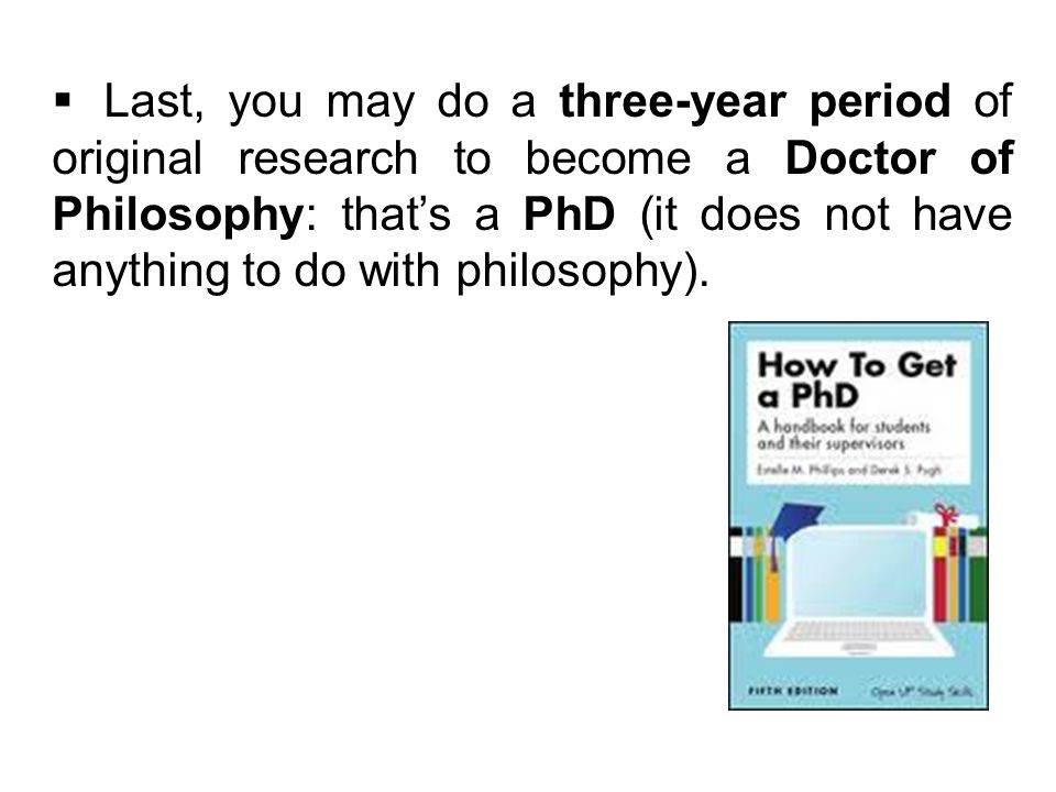 Last, you may do a three-year period of original research to become a Doctor of Philosophy: thats a PhD (it does not have anything to do with philosophy).
