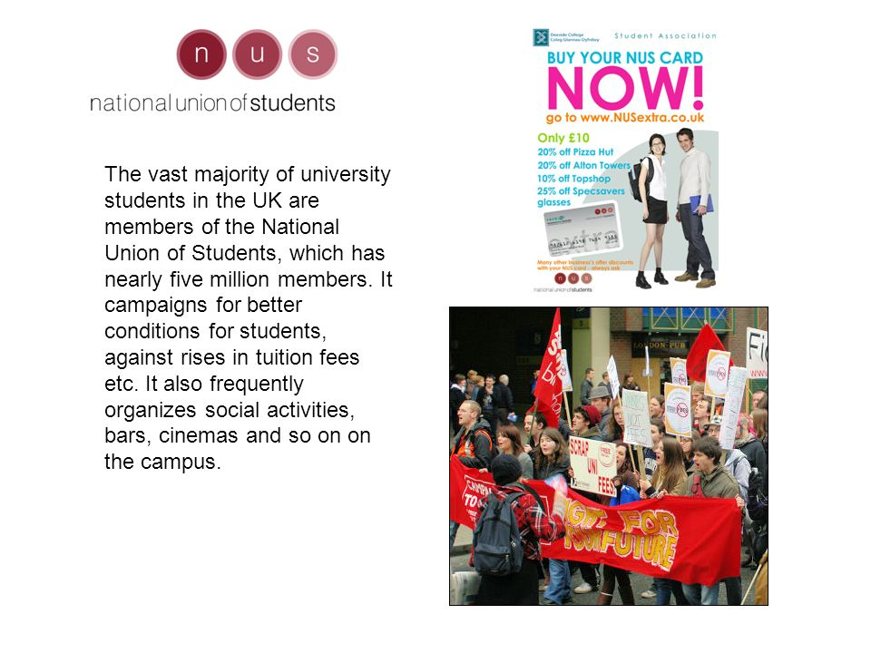 The vast majority of university students in the UK are members of the National Union of Students, which has nearly five million members.