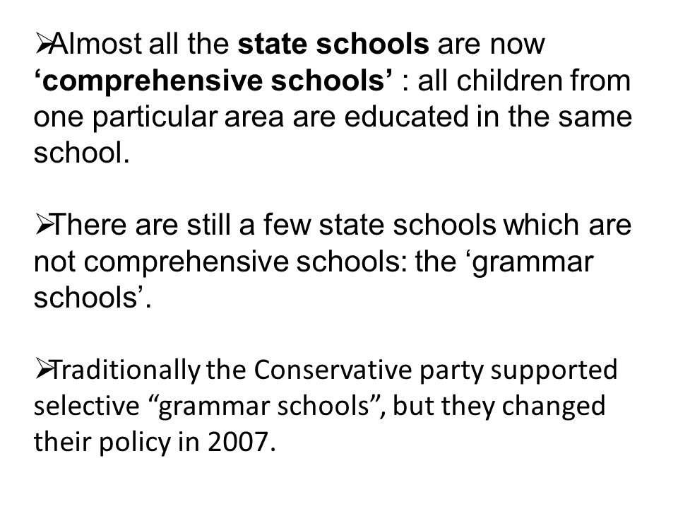 Almost all the state schools are now comprehensive schools : all children from one particular area are educated in the same school.