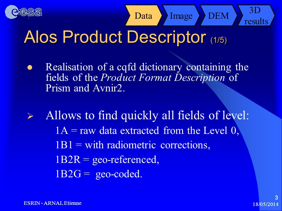 18/05/2014 ESRIN - ARNAL Etienne 3 Alos Product Descriptor (1/5) ImageDEM Realisation of a cqfd dictionary containing the fields of the Product Format