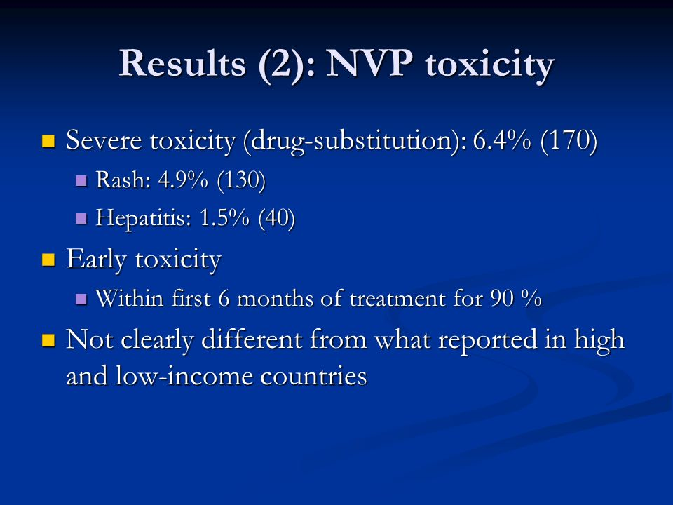 Results (2): NVP toxicity Severe toxicity (drug-substitution): 6.4% (170) Severe toxicity (drug-substitution): 6.4% (170) Rash: 4.9% (130) Rash: 4.9% (130) Hepatitis: 1.5% (40) Hepatitis: 1.5% (40) Early toxicity Early toxicity Within first 6 months of treatment for 90 % Within first 6 months of treatment for 90 % Not clearly different from what reported in high and low-income countries Not clearly different from what reported in high and low-income countries
