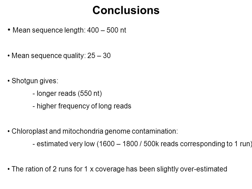 Mean sequence length: 400 – 500 nt Mean sequence quality: 25 – 30 Shotgun gives: - longer reads (550 nt) - higher frequency of long reads Chloroplast and mitochondria genome contamination: - estimated very low (1600 – 1800 / 500k reads corresponding to 1 run) The ration of 2 runs for 1 x coverage has been slightly over-estimated Conclusions
