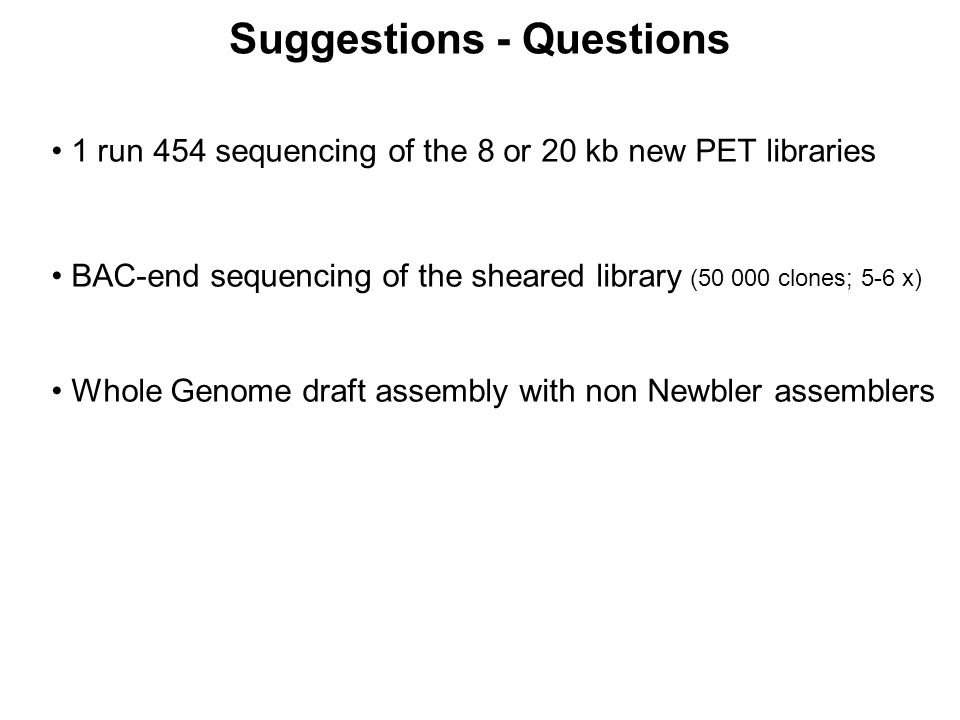 1 run 454 sequencing of the 8 or 20 kb new PET libraries BAC-end sequencing of the sheared library (50 000 clones; 5-6 x) Whole Genome draft assembly with non Newbler assemblers Suggestions - Questions