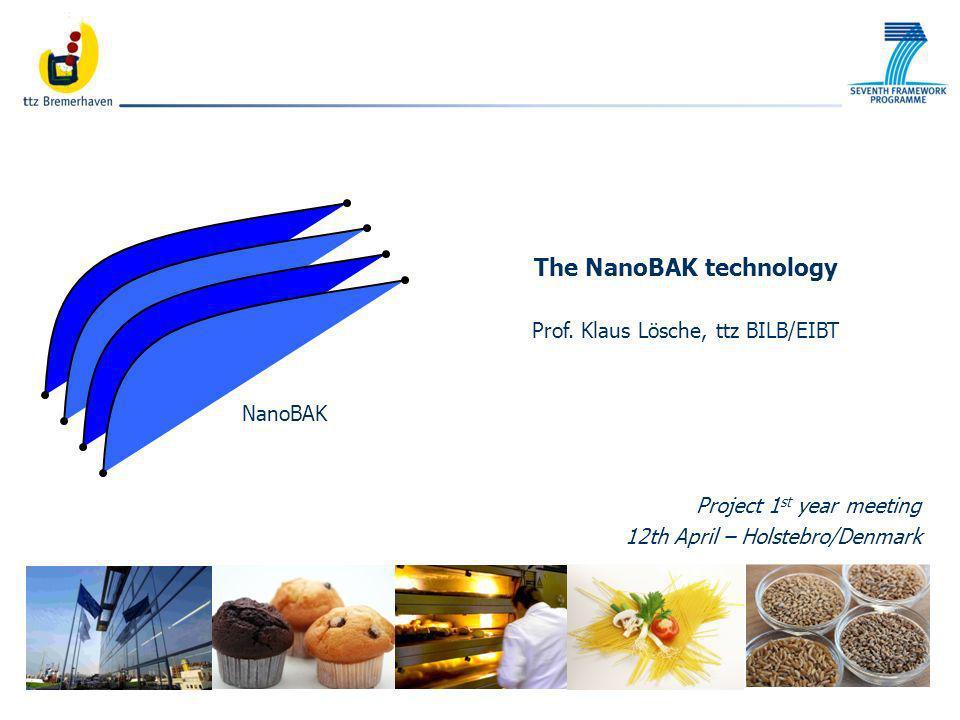 Bäckerei- und Getreidetechnologie NanoBAK The NanoBAK technology Prof. Klaus Lösche, ttz BILB/EIBT Project 1 st year meeting 12th April – Holstebro/De