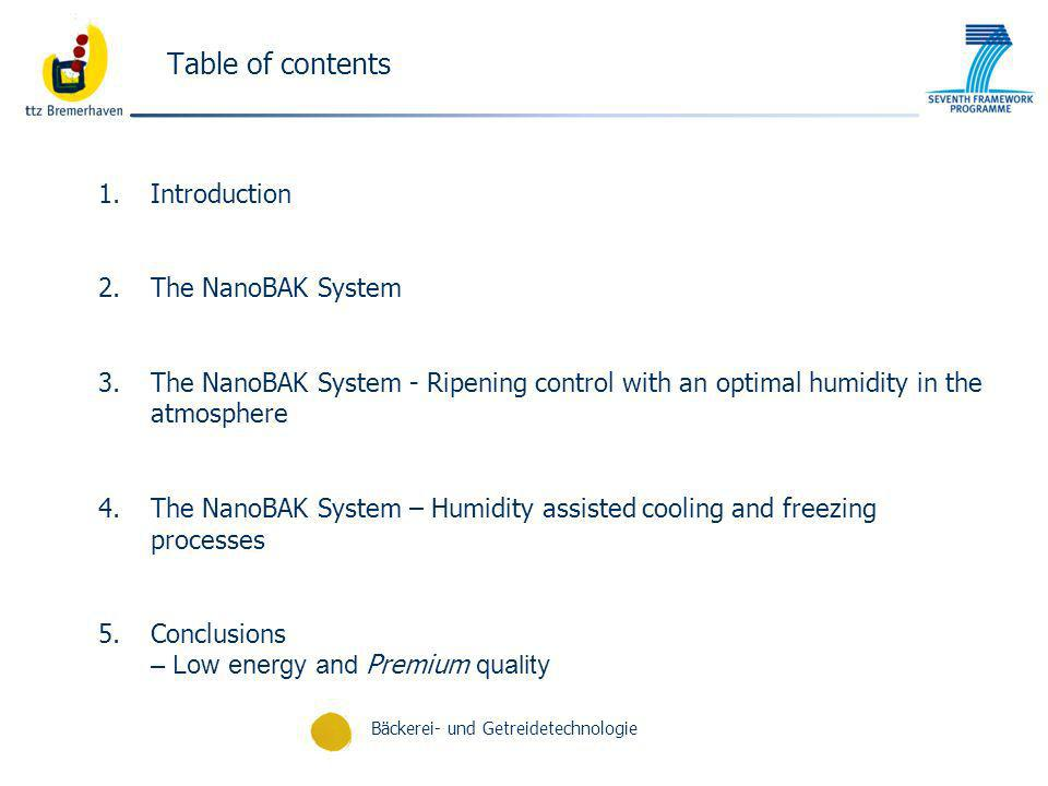Bäckerei- und Getreidetechnologie Table of contents 1.Introduction 2.The NanoBAK System 3.The NanoBAK System - Ripening control with an optimal humidity in the atmosphere 4.The NanoBAK System – Humidity assisted cooling and freezing processes 5.Conclusions – Low energy and Premium quality