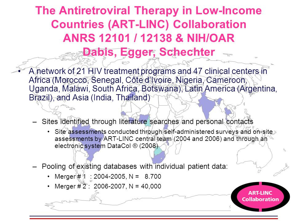 The Antiretroviral Therapy in Low-Income Countries (ART-LINC) Collaboration ANRS 12101 / 12138 & NIH/OAR Dabis, Egger, Schechter A network of 21 HIV treatment programs and 47 clinical centers in Africa (Morocco, Senegal, Côte dIvoire, Nigeria, Cameroon, Uganda, Malawi, South Africa, Botswana), Latin America (Argentina, Brazil), and Asia (India, Thailand) –Sites identified through literature searches and personal contacts Site assessments conducted through self-administered surveys and on-site assessments by ART-LINC central team (2004 and 2006) and through an electronic system DataCol ® (2008) –Pooling of existing databases with individual patient data: Merger # 1 : 2004-2005, N = 8.700 Merger # 2 : 2006-2007, N = 40,000