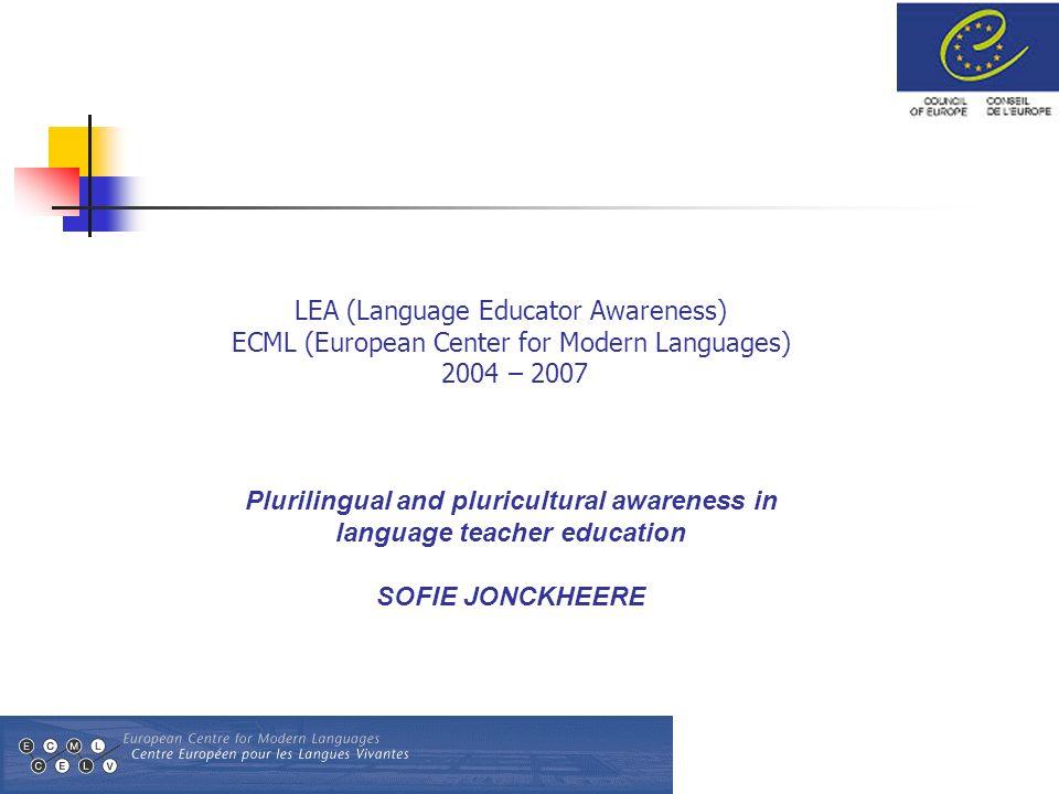 LEA (Language Educator Awareness) ECML (European Center for Modern Languages) 2004 – 2007 Plurilingual and pluricultural awareness in language teacher education SOFIE JONCKHEERE