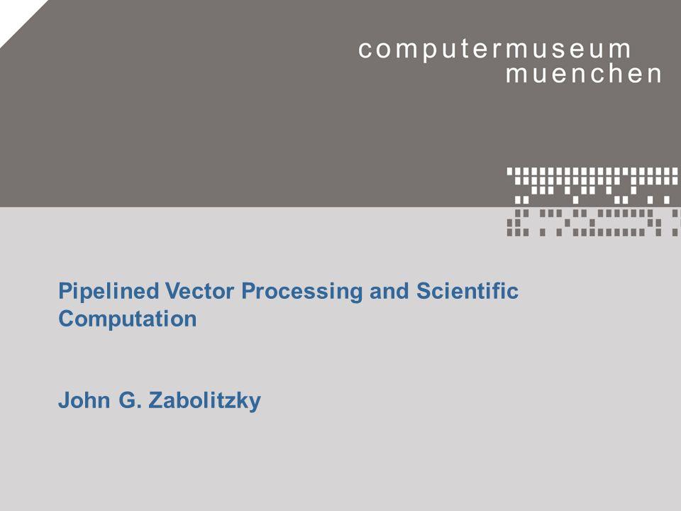 Eine Zeitreise in die Welt der Computer.1 Pipelined Vector Processing and Scientific Computation John G. Zabolitzky