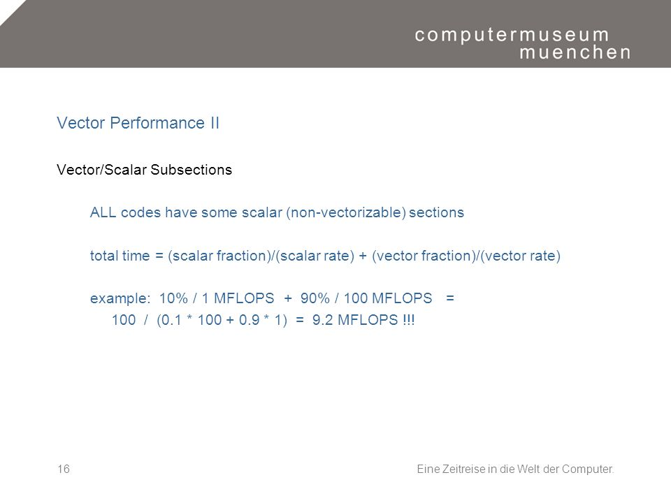 Eine Zeitreise in die Welt der Computer.16 Vector Performance II Vector/Scalar Subsections ALL codes have some scalar (non-vectorizable) sections total time = (scalar fraction)/(scalar rate) + (vector fraction)/(vector rate) example: 10% / 1 MFLOPS + 90% / 100 MFLOPS = 100 / (0.1 * 100 + 0.9 * 1) = 9.2 MFLOPS !!!