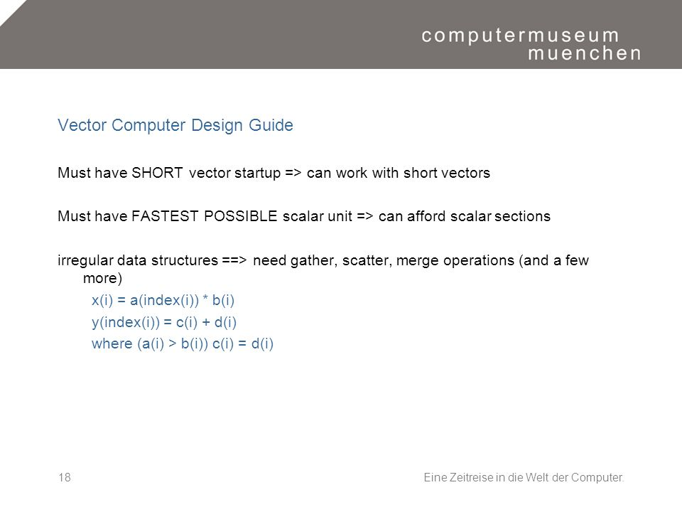 Eine Zeitreise in die Welt der Computer.18 Vector Computer Design Guide Must have SHORT vector startup => can work with short vectors Must have FASTEST POSSIBLE scalar unit => can afford scalar sections irregular data structures ==> need gather, scatter, merge operations (and a few more) x(i) = a(index(i)) * b(i) y(index(i)) = c(i) + d(i) where (a(i) > b(i)) c(i) = d(i)