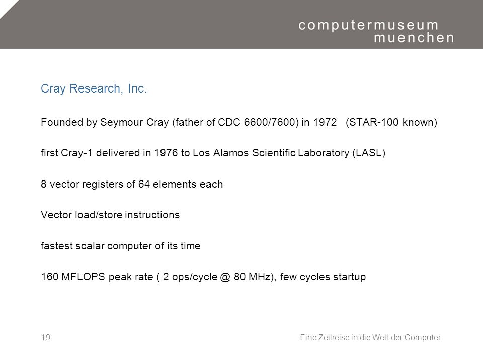 Eine Zeitreise in die Welt der Computer.19 Cray Research, Inc. Founded by Seymour Cray (father of CDC 6600/7600) in 1972 (STAR-100 known) first Cray-1
