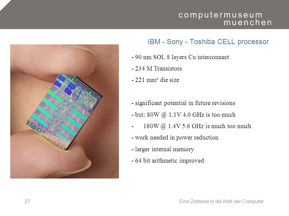 Eine Zeitreise in die Welt der Computer.27 IBM - Sony - Toshiba CELL processor - 90 nm SOI, 8 layers Cu interconnect - 234 M Transistors - 221 mm² die size - significant potential in future revisions - but: 80W @ 1.1V 4.0 GHz is too much - 180W @ 1.4V 5.6 GHz is much too much - work needed in power reduction - larger internal memory - 64 bit arithmetic improved