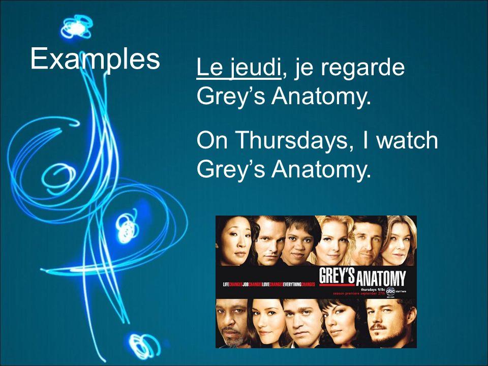 Examples Le jeudi, je regarde Greys Anatomy. On Thursdays, I watch Greys Anatomy.