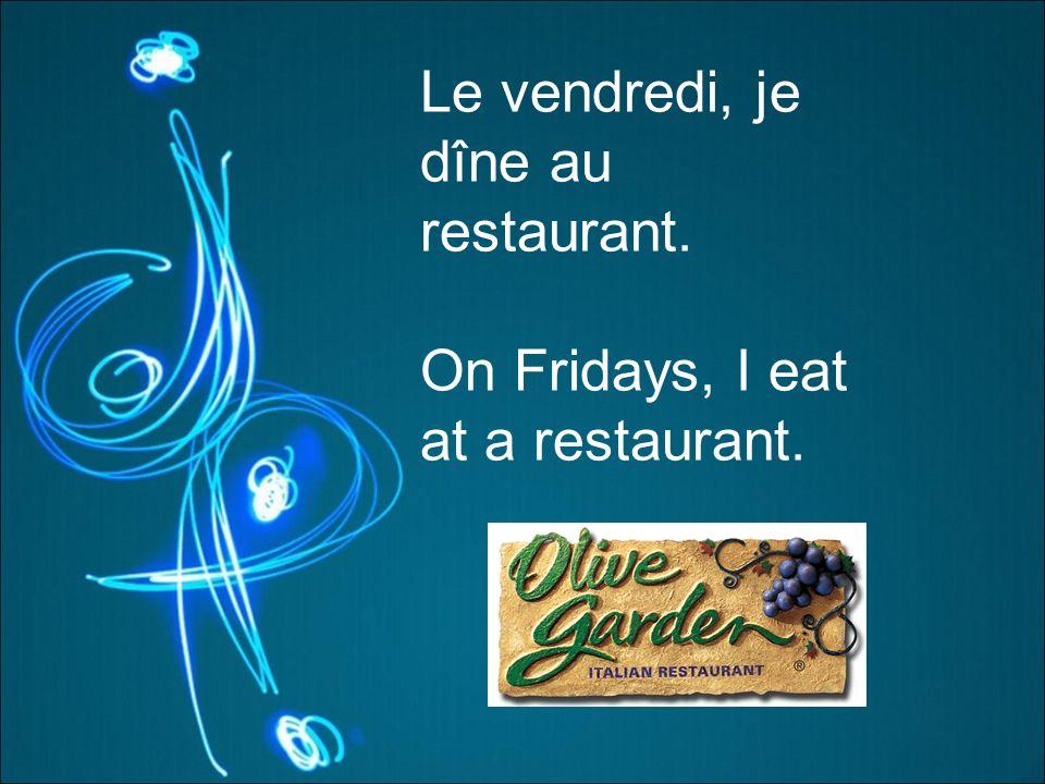 Le vendredi, je dîne au restaurant. On Fridays, I eat at a restaurant.