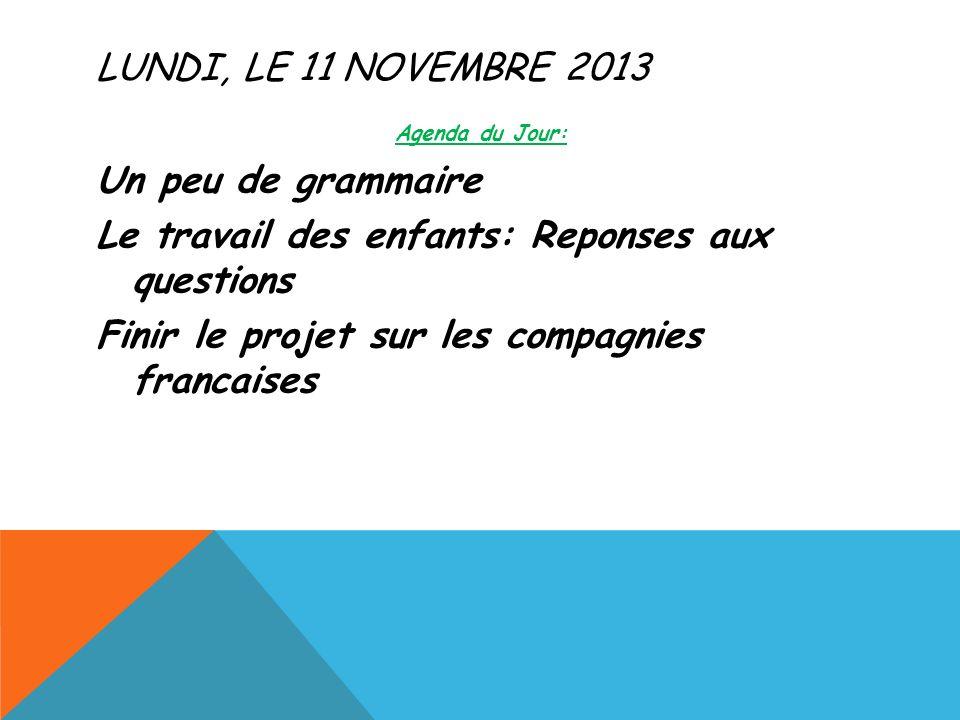 LUNDI, LE 11 NOVEMBRE 2013 Agenda du Jour: Un peu de grammaire Le travail des enfants: Reponses aux questions Finir le projet sur les compagnies francaises