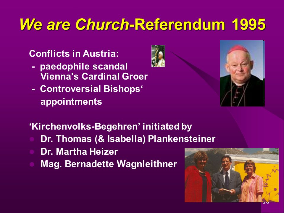 10 We are Church-Referendum 1995 Conflicts in Austria: - paedophile scandal Vienna s Cardinal Groer - Controversial Bishops appointments Kirchenvolks-Begehren initiated by Dr.