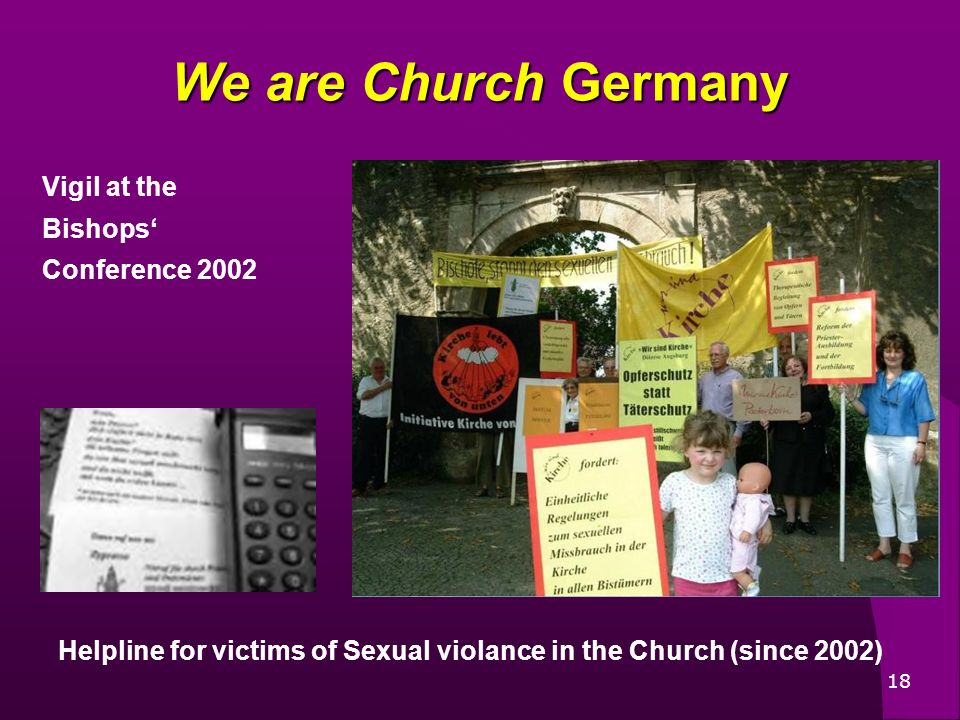 18 Helpline for victims of Sexual violance in the Church (since 2002) We are Church Germany Vigil at the Bishops Conference 2002