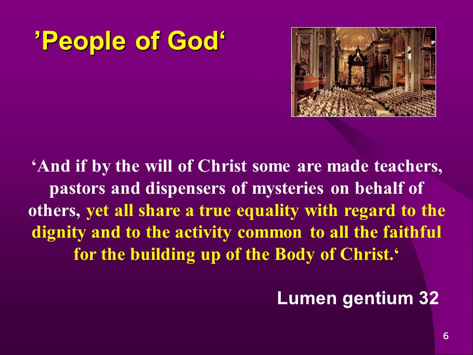 6 People of God People of God And if by the will of Christ some are made teachers, pastors and dispensers of mysteries on behalf of others, yet all share a true equality with regard to the dignity and to the activity common to all the faithful for the building up of the Body of Christ.