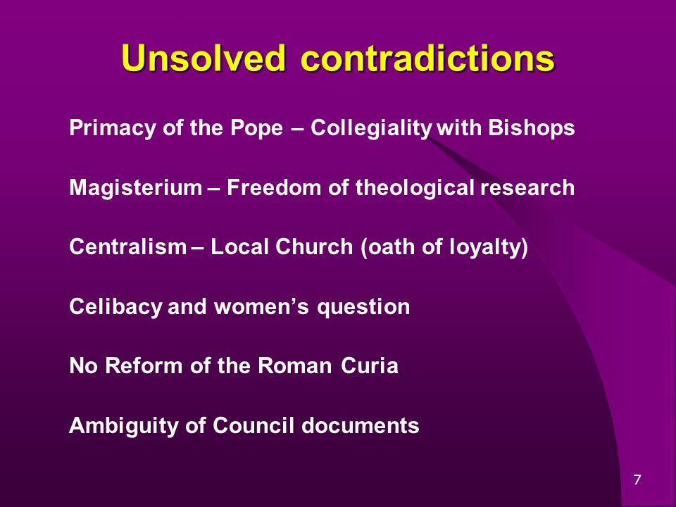 7 Unsolved contradictions Primacy of the Pope – Collegiality with Bishops Magisterium – Freedom of theological research Centralism – Local Church (oath of loyalty) Celibacy and womens question No Reform of the Roman Curia Ambiguity of Council documents