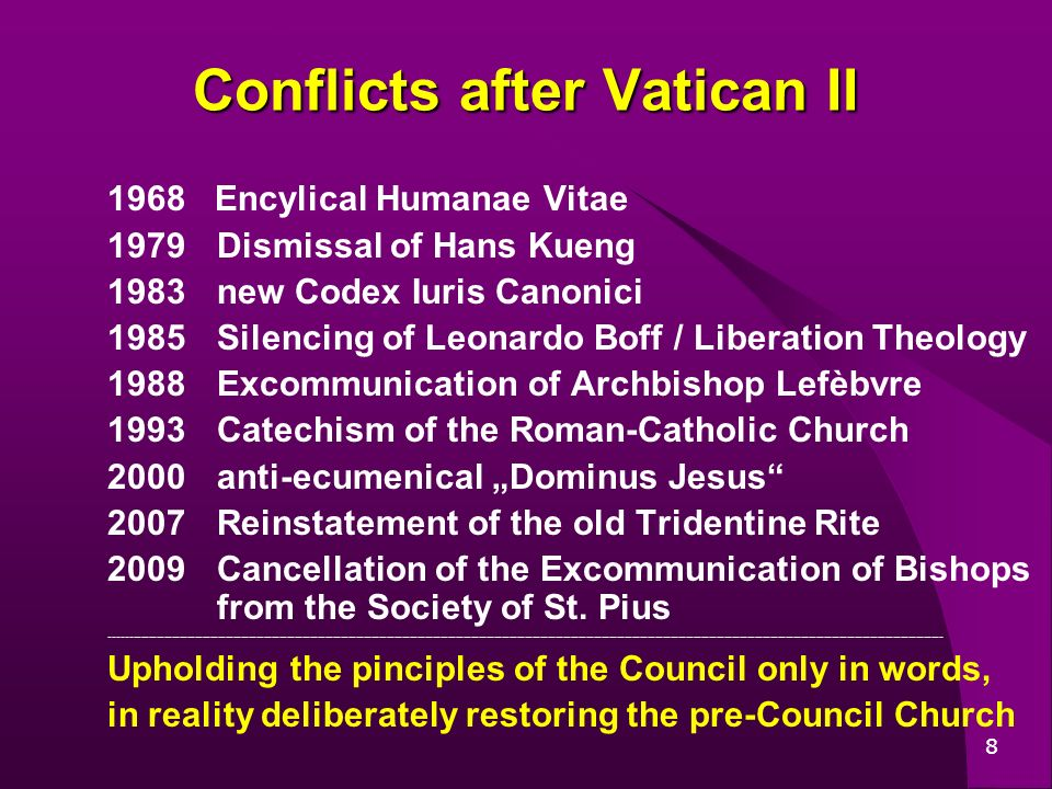 8 Conflicts after Vatican II 1968 Encylical Humanae Vitae 1979Dismissal of Hans Kueng 1983new Codex Iuris Canonici 1985 Silencing of Leonardo Boff / Liberation Theology 1988 Excommunication of Archbishop Lefèbvre 1993Catechism of the Roman-Catholic Church 2000anti-ecumenical Dominus Jesus 2007 Reinstatement of the old Tridentine Rite 2009 Cancellation of the Excommunication of Bishops from the Society of St.