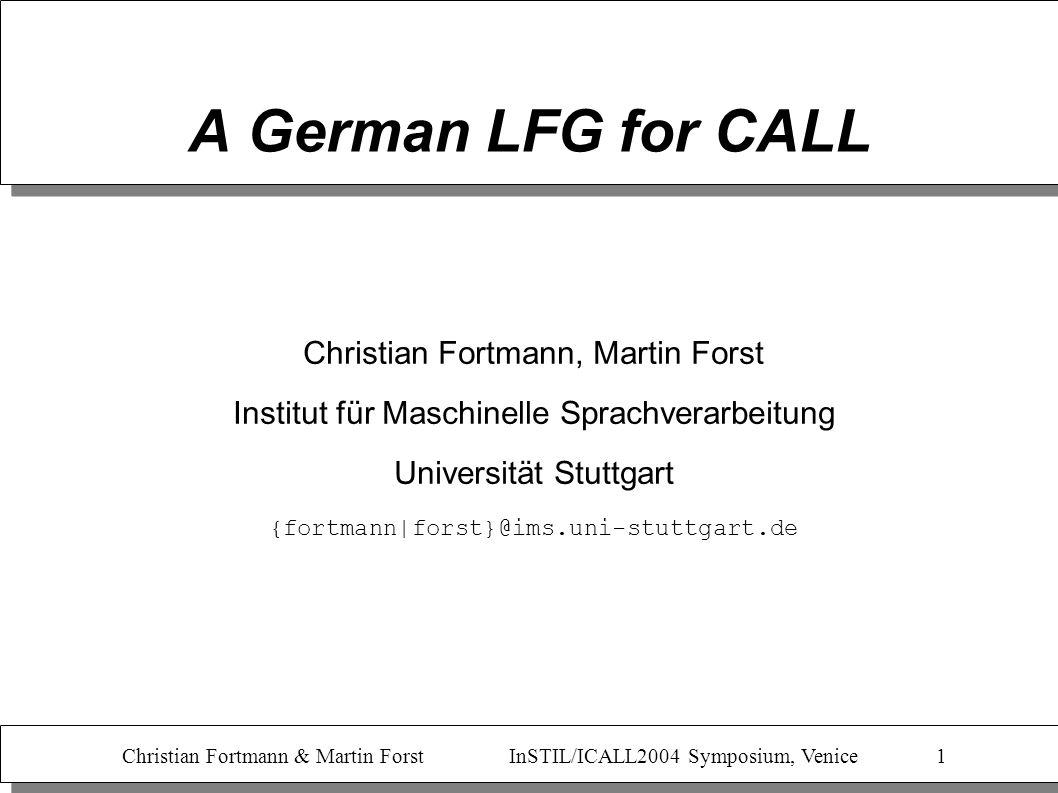 Christian Fortmann & Martin Forst InSTIL/ICALL2004 Symposium, Venice 1 A German LFG for CALL Christian Fortmann, Martin Forst Institut für Maschinelle Sprachverarbeitung Universität Stuttgart {fortmann|forst}@ims.uni-stuttgart.de