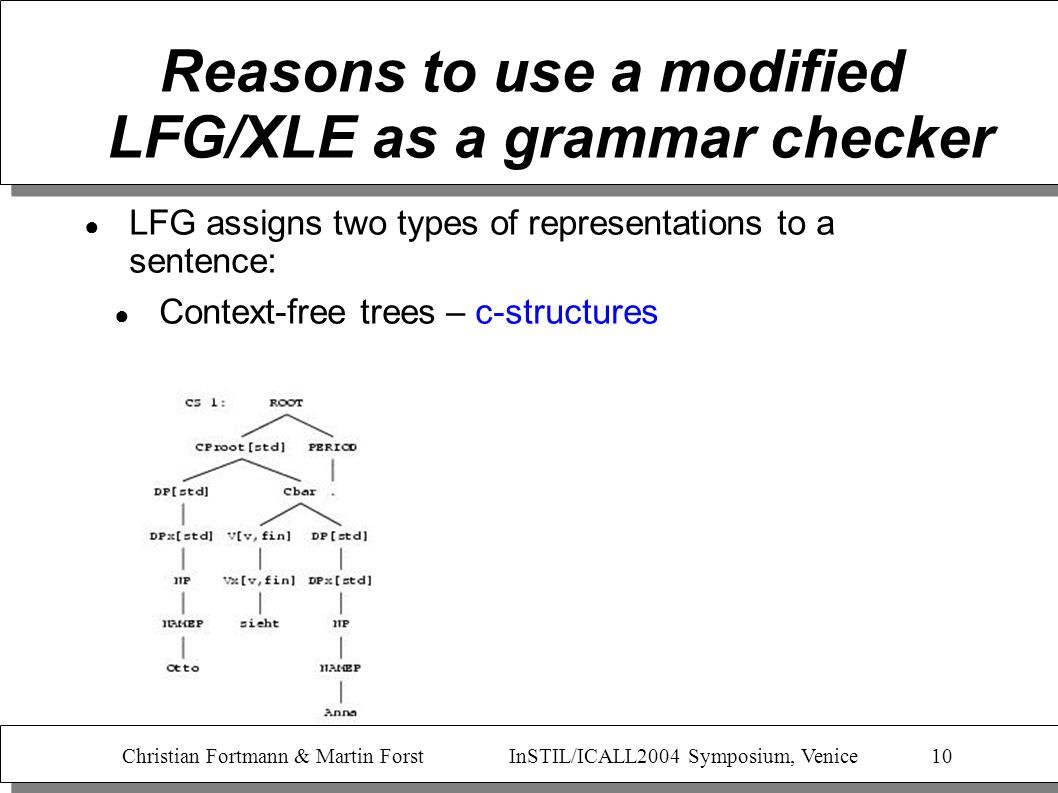 Christian Fortmann & Martin Forst InSTIL/ICALL2004 Symposium, Venice 10 Reasons to use a modified LFG/XLE as a grammar checker LFG assigns two types o