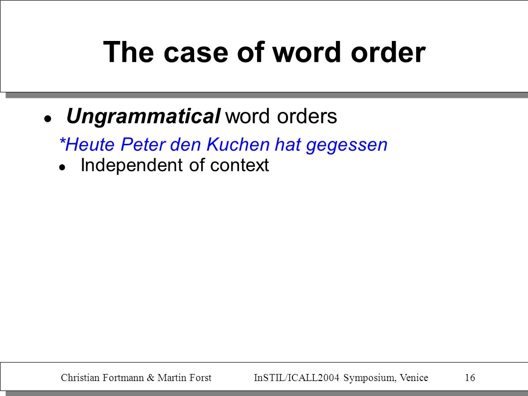 Christian Fortmann & Martin Forst InSTIL/ICALL2004 Symposium, Venice 16 The case of word order Ungrammatical word orders *Heute Peter den Kuchen hat g