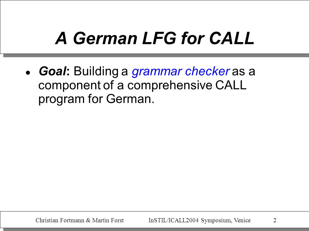 Christian Fortmann & Martin Forst InSTIL/ICALL2004 Symposium, Venice 3 A German LFG for CALL Goal: Building a grammar checker as a component of a comprehensive CALL program for German.