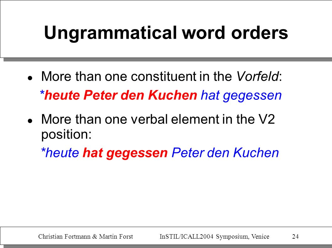 Christian Fortmann & Martin Forst InSTIL/ICALL2004 Symposium, Venice 24 Ungrammatical word orders More than one constituent in the Vorfeld: *heute Pet