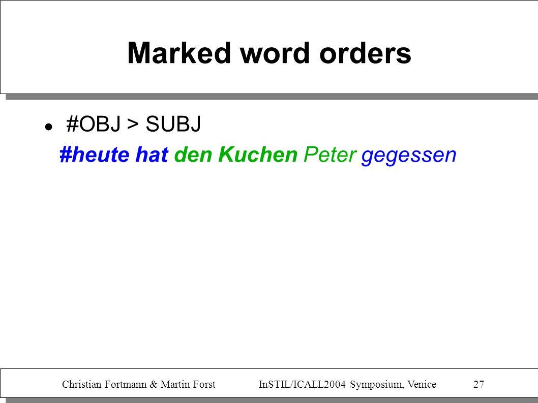 Christian Fortmann & Martin Forst InSTIL/ICALL2004 Symposium, Venice 27 Marked word orders #OBJ > SUBJ #heute hat den Kuchen Peter gegessen