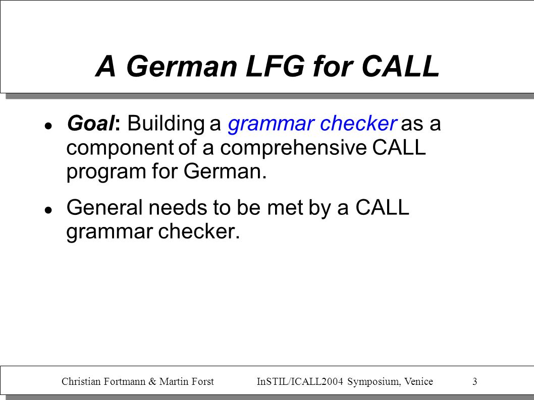 Christian Fortmann & Martin Forst InSTIL/ICALL2004 Symposium, Venice 4 A German LFG for CALL Goal: Building a grammar checker as a component of a comprehensive CALL program for German.