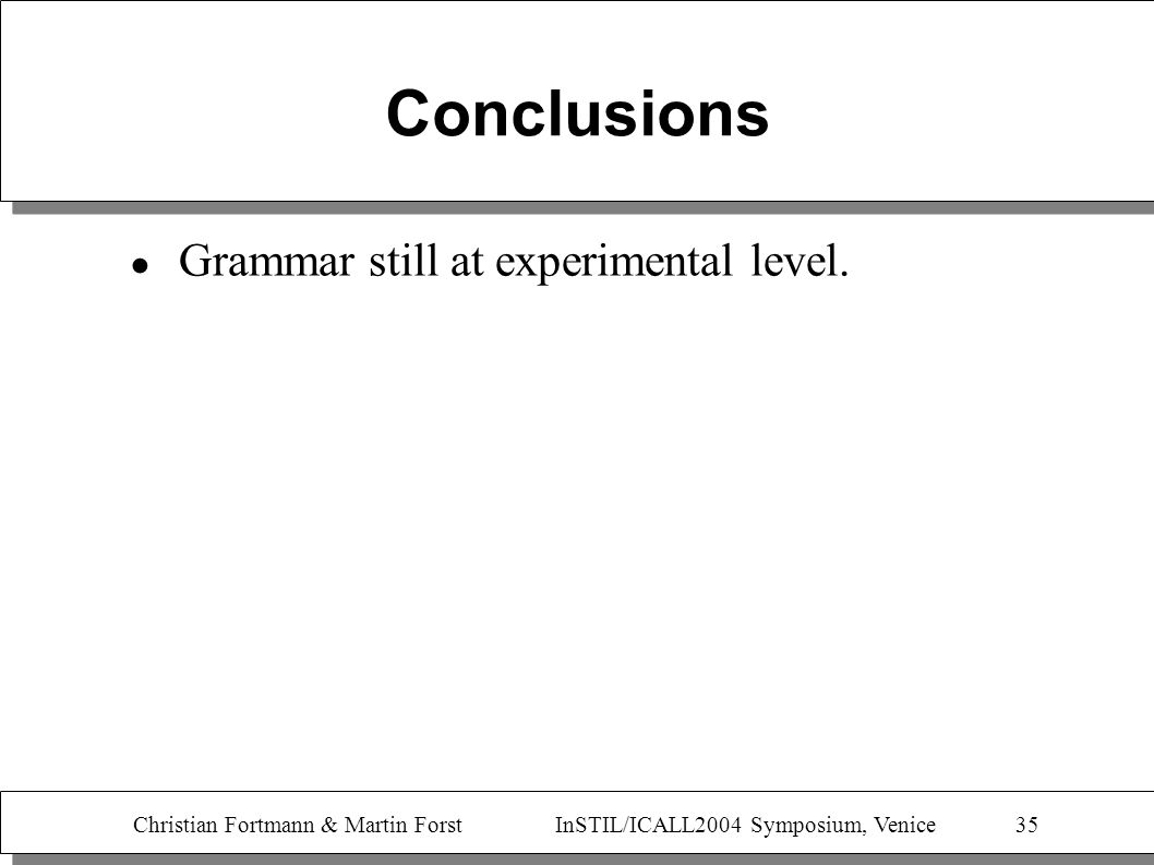 Christian Fortmann & Martin Forst InSTIL/ICALL2004 Symposium, Venice 35 Conclusions Grammar still at experimental level.