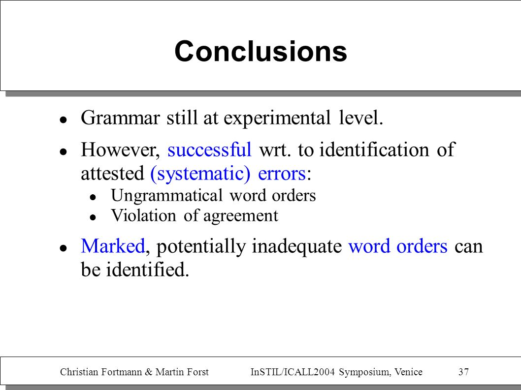 Christian Fortmann & Martin Forst InSTIL/ICALL2004 Symposium, Venice 37 Conclusions Grammar still at experimental level. However, successful wrt. to i