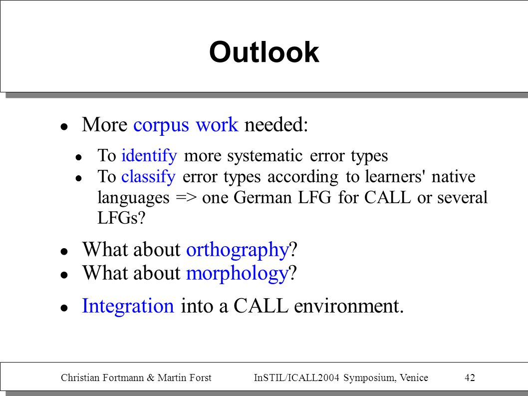 Christian Fortmann & Martin Forst InSTIL/ICALL2004 Symposium, Venice 42 Outlook More corpus work needed: To identify more systematic error types To cl
